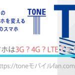 【重要】TONEモバイルのスマホは3G?4G?LTE?